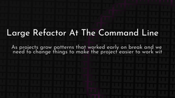 article cover for   Large Refactor At The Command Line